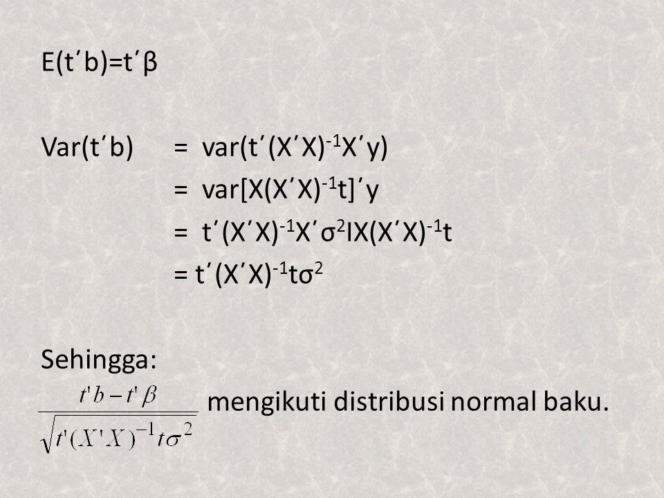 E(t΄b)=t΄β Var(t΄b) = var(t΄(X΄X)-1X΄y) = var[X(X΄X)-1t]΄y = t΄(X΄X)-1X΄σ2IX(X΄X)-1t = t΄(X΄X)-1tσ2 Sehingga: mengikuti distribusi normal baku.
